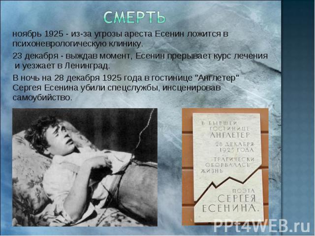 Смерть ноябрь 1925 - из-за угрозы ареста Есенин ложится в психоневрологическую клинику. 23 декабря - выждав момент, Есенин прерывает курс лечения и уезжает в Ленинград. В ночь на 28 декабря 1925 года в гостинице
