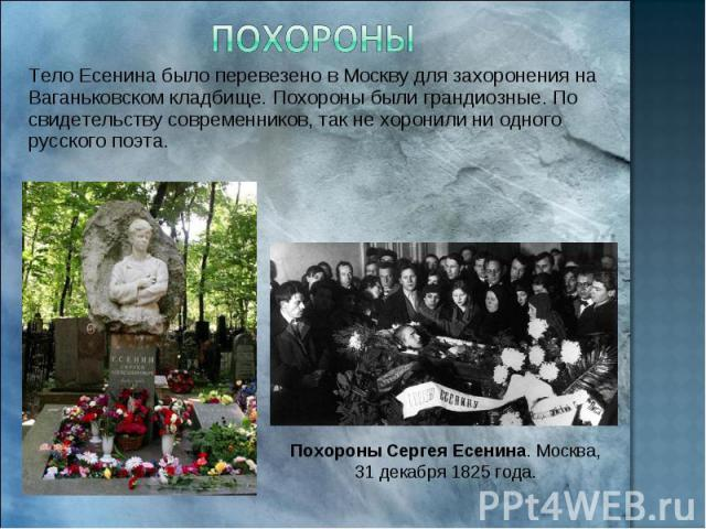 Похороны Тело Есенина было перевезено в Москву для захоронения на Ваганьковском кладбище. Похороны были грандиозные. По свидетельству современников, так не хоронили ни одного русского поэта. Похороны Сергея Есенина. Москва, 31 декабря 1825 года.
