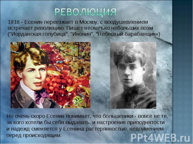 Революция 1918 - Есенин переезжает в Москву, с воодушевлением встречает революцию. Пишет несколько небольших поэм (