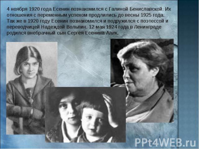 4 ноября 1920 года Есенин познакомился с Галиной Бениславской. Их отношения с переменным успехом продлились до весны 1925 года. Так же в 1920 году Есенин познакомился и подружился с поэтессой и переводчицей Надеждой Вольпин. 12 мая 1924 года в Ленин…