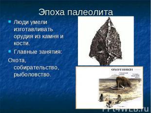 Эпоха палеолита Люди умели изготавливать орудия из камня и кости. Главные заняти