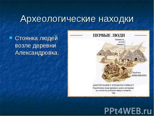 Археологические находки Стоянка людей возле деревни Александровка.