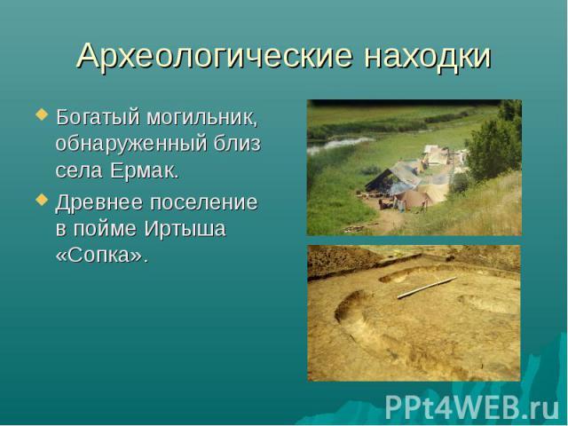 Археологические находки Богатый могильник, обнаруженный близ села Ермак. Древнее поселение в пойме Иртыша «Сопка».