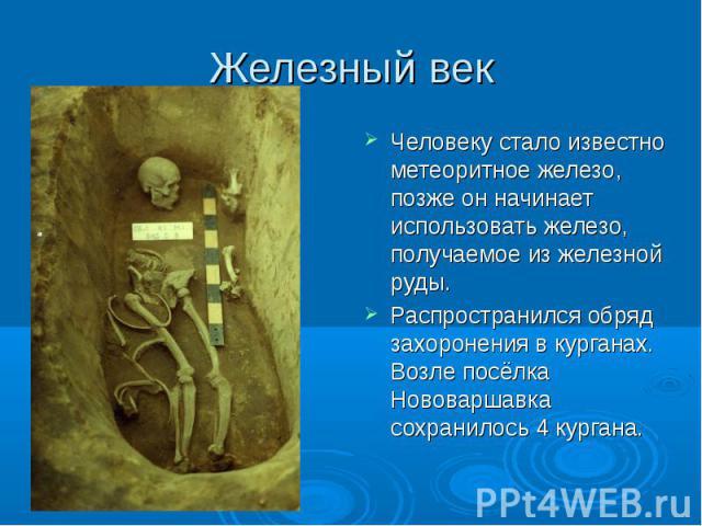 Железный век Человеку стало известно метеоритное железо, позже он начинает использовать железо, получаемое из железной руды. Распространился обряд захоронения в курганах. Возле посёлка Нововаршавка сохранилось 4 кургана.