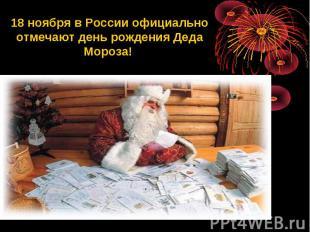 18 ноября в России официально отмечают день рождения Деда Мороза!