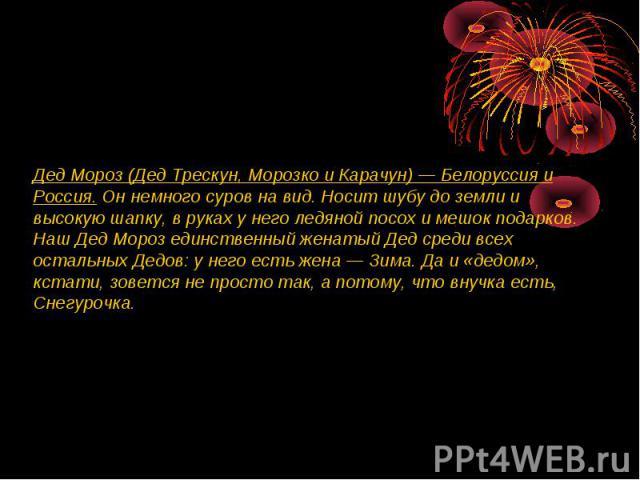 Дед Мороз (Дед Трескун, Морозко и Карачун) — Белоруссия и Россия. Он немного суров на вид. Носит шубу до земли и высокую шапку, в руках у него ледяной посох и мешок подарков. Наш Дед Мороз единственный женатый Дед среди всех остальных Дедов: у него …