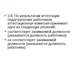 3.8. По результатам аттестации педагогических работников аттестационная комиссия