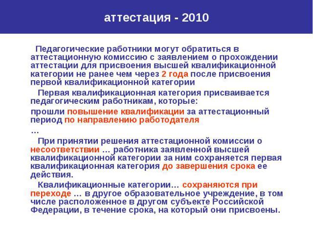 аттестация - 2010 Педагогические работники могут обратиться в аттестационную комиссию с заявлением о прохождении аттестации для присвоения высшей квалификационной категории не ранее чем через 2 года после присвоения первой квалификационной категории…