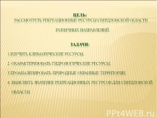 Цель: РАССМОТРЕТЬ РЕКРеАЦИОННЫЕ РЕСУРСЫ Свердловской области различных направлен