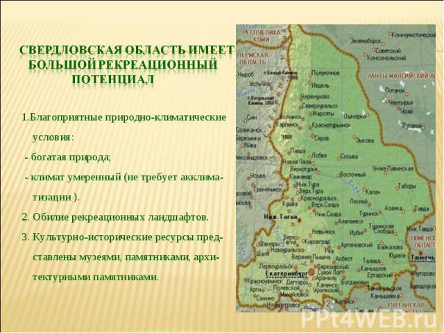 Свердловская область имеет большой рекреационный потенциал 1.Благоприятные природно-климатические условия: - богатая природа; - климат умеренный (не требует акклима- тизации ). 2. Обилие рекреационных ландшафтов. 3. Культурно-исторические ресурсы пр…