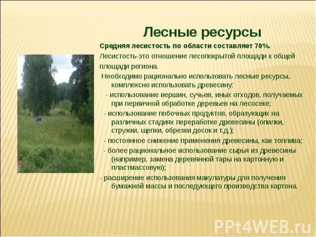 Лесные ресурсы Средняя лесистость по области составляет 70%. Лесистость-это отношение лесопокрытой площади к общей площади региона. Необходимо рационально использовать лесные ресурсы, комплексно использовать древесину: - использование вершин, сучьев…