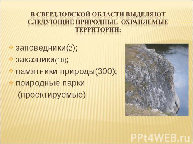 в Свердловской области выделяют следующие природные охраняемые территории: заповедники(2); заказники(18); памятники природы(300); природные парки (проектируемые)