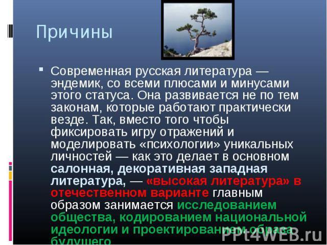 Причины Современная русская литература — эндемик, со всеми плюсами и минусами этого статуса. Она развивается не по тем законам, которые работают практически везде. Так, вместо того чтобы фиксировать игру отражений и моделировать «психологии» уникаль…