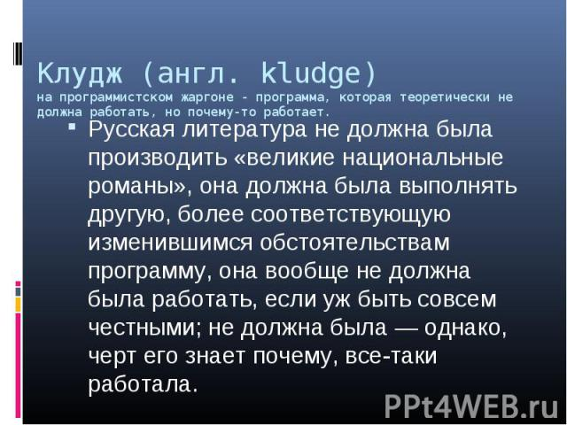 Клудж (англ. kludge) на программистском жаргоне - программа, которая теоретически не должна работать, но почему-то работает. Русская литература не должна была производить «великие национальные романы», она должна была выполнять другую, более соответ…