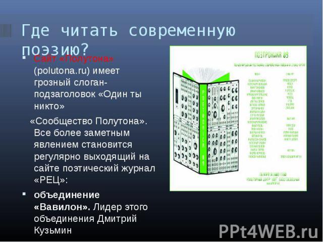 Где читать современную поэзию? Сайт «Полутона» (polutona.ru) имеет грозный слоган-подзаголовок «Один ты никто» «Сообщество Полутона». Все более заметным явлением становится регулярно выходящий на сайте поэтический журнал «РЕЦ»: объединение «Вавилон»…