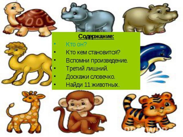 Содержание: Кто он? Кто кем становится? Вспомни произведение. Третий лишний. Доскажи словечко. Найди 11 животных.