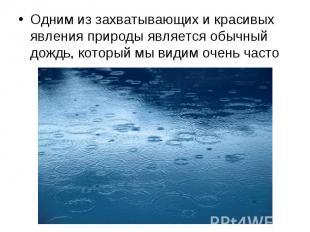 Одним из захватывающих и красивых явления природы является обычный дождь, которы