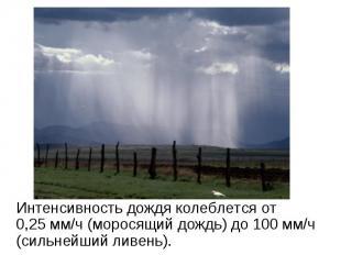 Интенсивность дождя колеблется от 0,25мм/ч (моросящий дождь) до 100 мм/ч (сильн