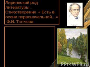 Лирический род литературы . Стихотворение « Есть в осени первоначальной…» Ф.И. Т