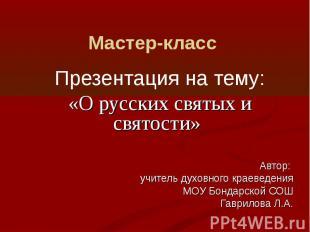 Мастер-класс Презентация на тему: «О русских святых и святости» Автор: учитель д