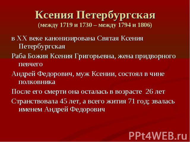 Ксения Петербургская (между 1719 и 1730 – между 1794 и 1806) в XX веке канонизирована Святая Ксения Петербургская Раба Божия Ксения Григорьевна, жена придворного певчего Андрей Федорович, муж Ксении, состоял в чине полковника После его смерти она ос…
