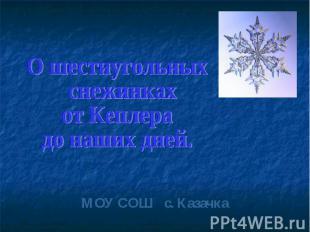 МОУ СОШ с. Казачка О шестиугольных снежинках от Кеплера до наших дней