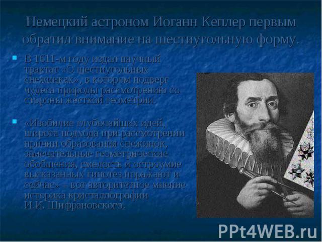 Немецкий астроном Иоганн Кеплер первым обратил внимание на шестиугольную форму. В 1611-м году издал научный трактат «О шестиугольных снежинках», в котором подверг чудеса природы рассмотрению со стороны жесткой геометрии. «Изобилие глубочайших идей, …