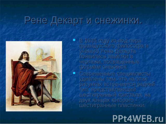 Рене Декарт и снежинки.В 1635 году из-под пера французского философа и учёного Рене Декарта появились заметки и чертежи, посвящённые формам снежинок. Современные специалисты удивлены тем, что на этих рисунках встречается редкий тип, представляющий ш…