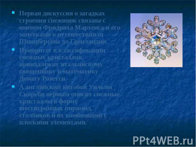 Первая дискуссия о загадках строения снежинок связана с именем Фридриха Мартенса и его заметками о путешествии от Шпицбергена до Гренландии. Приоритет в классификации снежных кристаллов принадлежит итальянскому священнику и математику Донату Розетти…