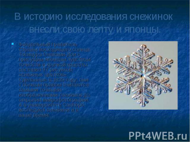 В историю исследования снежинок внесли свою лепту и японцы.Феодальный правитель Страны восходящего солнца Тосицура Онаками Дои с присущим японцам чувством точности и хрупкой красоты составил 97 рисунков «снежных цветков». Сделанные в 1839 году, они …