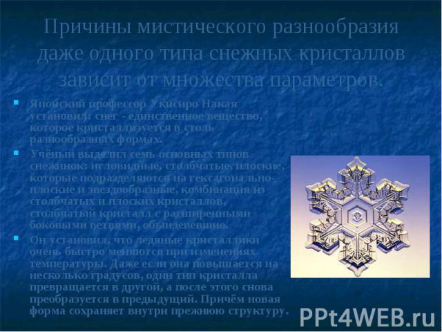 Причины мистического разнообразия даже одного типа снежных кристаллов зависит от множества параметров.Японский профессор Укисиро Накая установил: снег - единственное вещество, которое кристаллизуется в столь разнообразных формах. Учёный выделил семь…