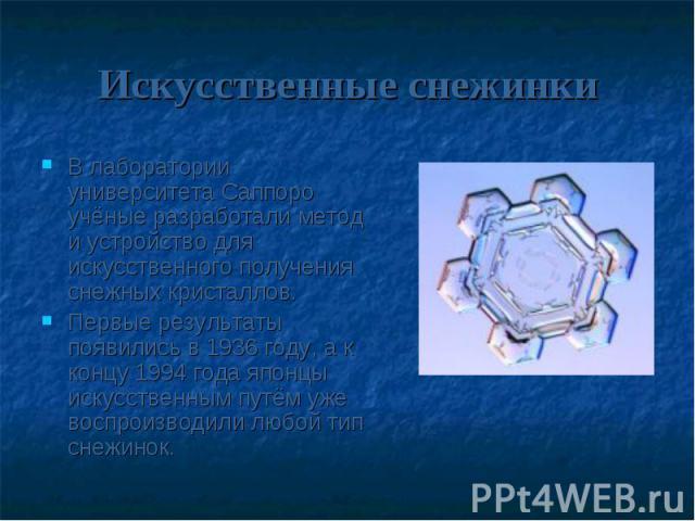Искусственные снежинкиВ лаборатории университета Саппоро учёные разработали метод и устройство для искусственного получения снежных кристаллов. Первые результаты появились в 1936 году, а к концу 1994 года японцы искусственным путём уже воспроизводил…