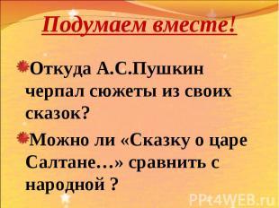 Подумаем вместе! Откуда А.С.Пушкин черпал сюжеты из своих сказок? Можно ли «Сказ