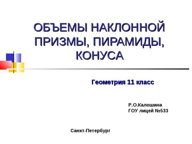 Объемы наклонной призмы, пирамиды, конуса Геометрия 11 класс Р.О.Калошина ГОУ лицей №533 Санкт-Петербург