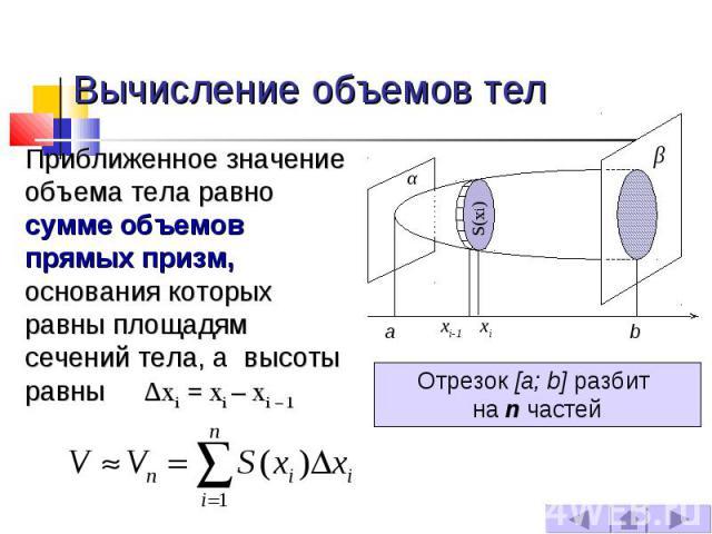 Вычисление объемов тел Приближенное значение объема тела равно сумме объемов прямых призм, основания которых равны площадям сечений тела, а высоты равны ∆xi = xi – xi – 1 Отрезок [a; b] разбит на n частей