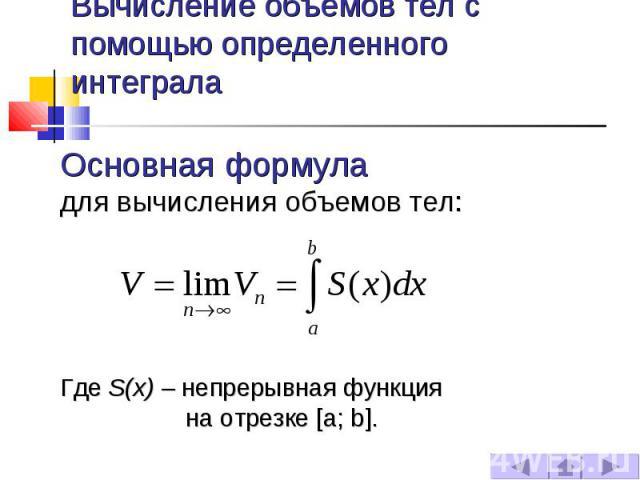 Вычисление объемов тел с помощью определенного интеграла Основная формула для вычисления объемов тел: Где S(x) – непрерывная функция на отрезке [a; b].
