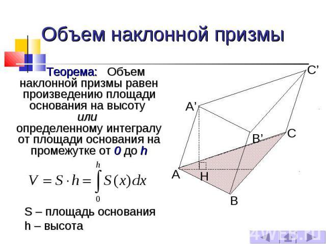 Объем наклонной призмы Теорема: Объем наклонной призмы равен произведению площади основания на высоту или определенному интегралу от площади основания на промежутке от 0 до h S – площадь основания h – высота
