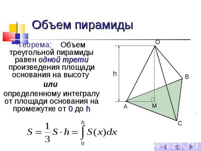 Объем пирамиды Теорема: Объем треугольной пирамиды равен одной трети произведения площади основания на высоту или определенному интегралу от площади основания на промежутке от 0 до h