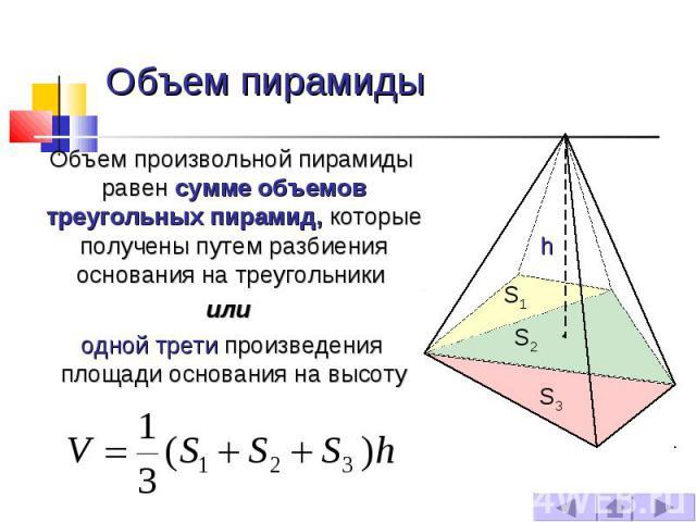 Объем пирамиды Объем произвольной пирамиды равен сумме объемов треугольных пирамид, которые получены путем разбиения основания на треугольники или одной трети произведения площади основания на высоту