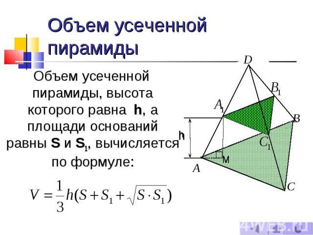 Объем усеченной пирамиды Объем усеченной пирамиды, высота которого равна h, а площади оснований равны S и S1, вычисляется по формуле: