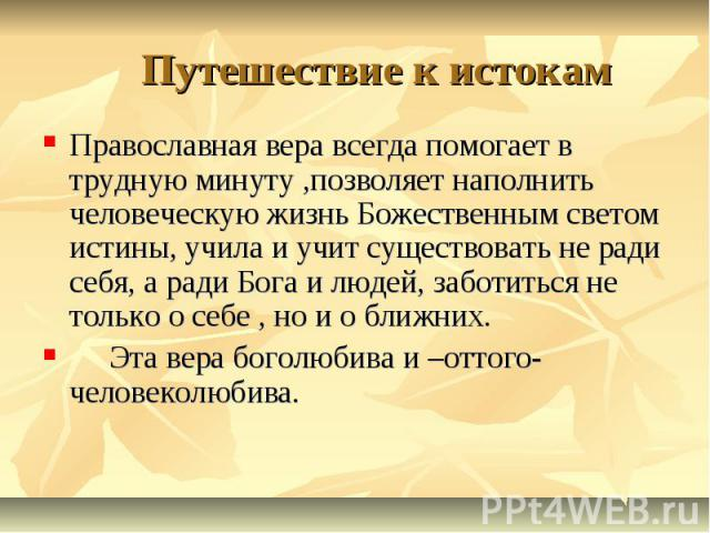 Путешествие к истокам Православная вера всегда помогает в трудную минуту ,позволяет наполнить человеческую жизнь Божественным светом истины, учила и учит существовать не ради себя, а ради Бога и людей, заботиться не только о себе , но и о ближних. Э…