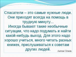 Антон ОгневСпасатели – это самые нужные люди. Они приходят всегда на помощь в тр