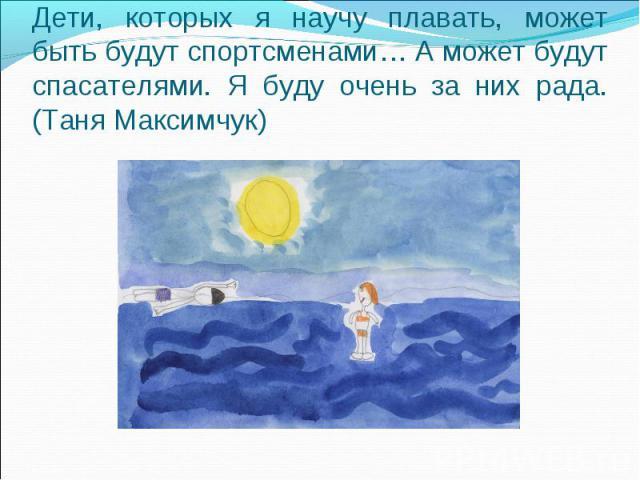 Дети, которых я научу плавать, может быть будут спортсменами… А может будут спасателями. Я буду очень за них рада.(Таня Максимчук)