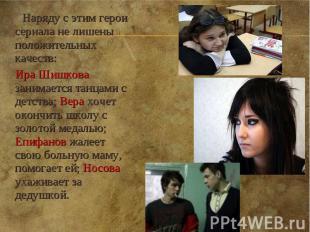 Наряду с этим герои сериала не лишены положительных качеств: Ира Шишкова занимае