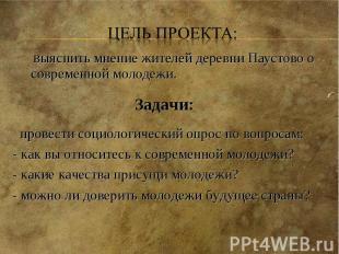 Цель проекта: выяснить мнение жителей деревни Паустово о современной молодежи. З