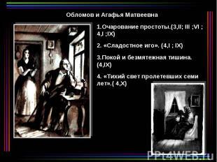 Обломов и Агафья Матвеевна 1.Очарование 2. «Сладостное иго». (4,I ; IX) 3.Покой