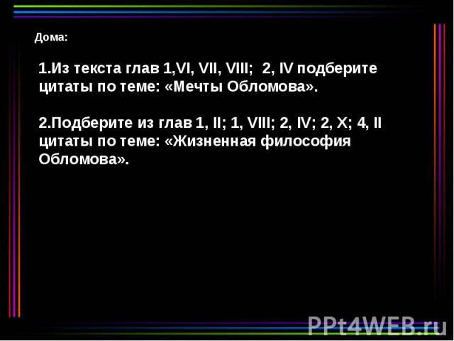 Дома: 1.Из текста глав 1,VI, VII, VIII; 2, IV подберите цитаты по теме: «Мечты Обломова». 2.Подберите из глав 1, II; 1, VIII; 2, IV; 2, X; 4, II цитаты по теме: «Жизненная философия Обломова».