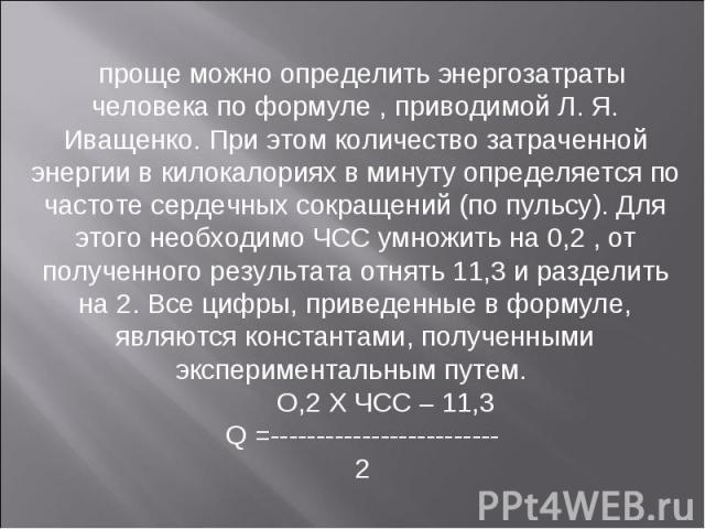 проще можно определить энергозатраты человека по формуле , приводимой Л. Я. Иващенко. При этом количество затраченной энергии в килокалориях в минуту определяется по частоте сердечных сокращений (по пульсу). Для этого необходимо ЧСС умножить на 0,2 …