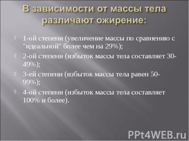 В зависимости от массы тела различают ожирение: 1-ой степени (увеличение массы по сравнению с