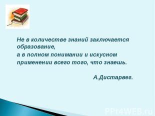 Не в количестве знаний заключается образование, а в полном понимании и искусном